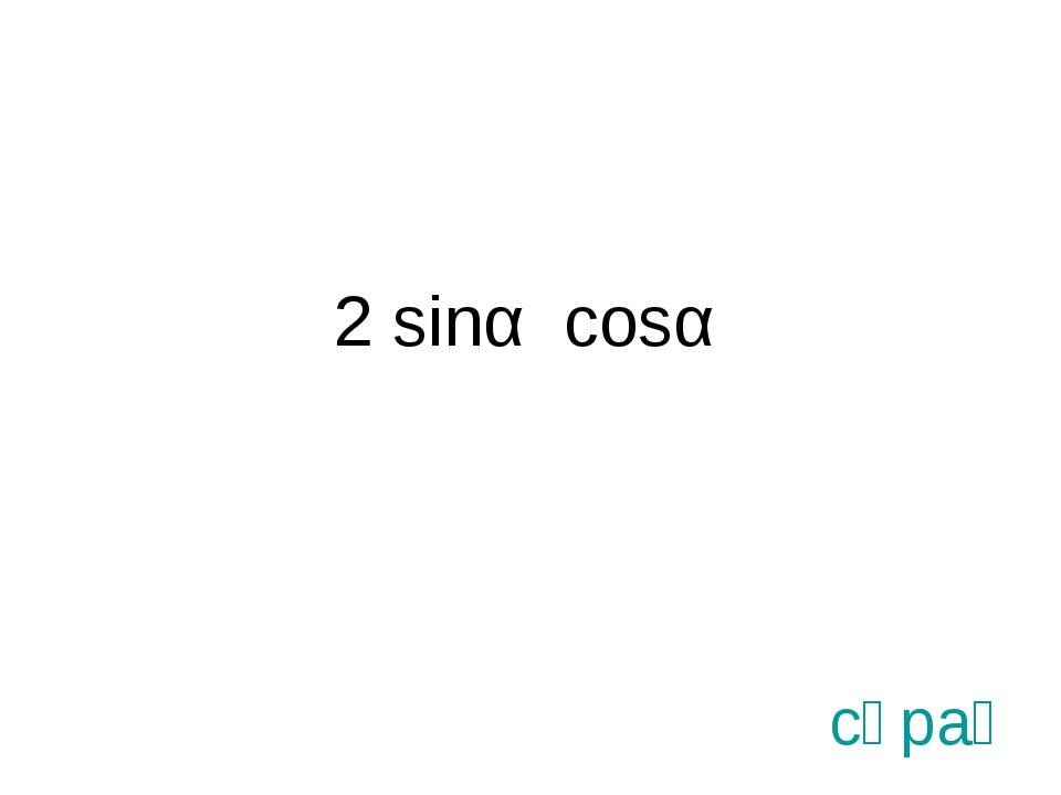 2 sinα cosα сұрақ
