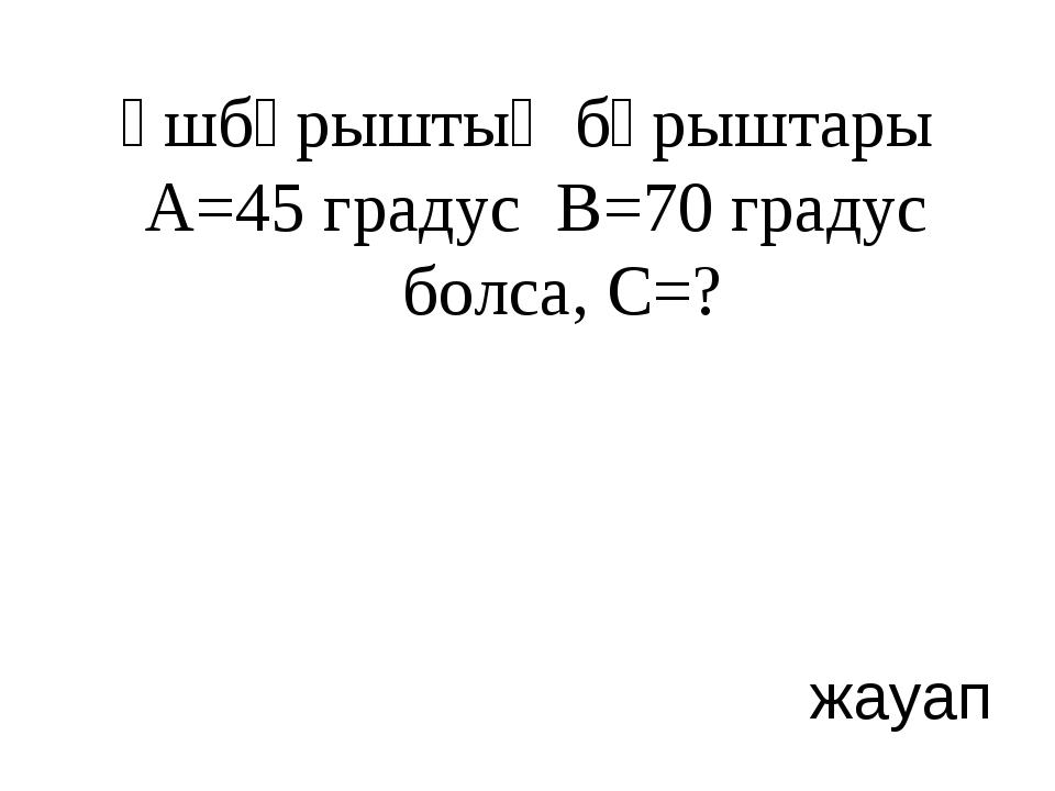 Үшбұрыштың бұрыштары А=45 градус В=70 градус болса, С=? жауап