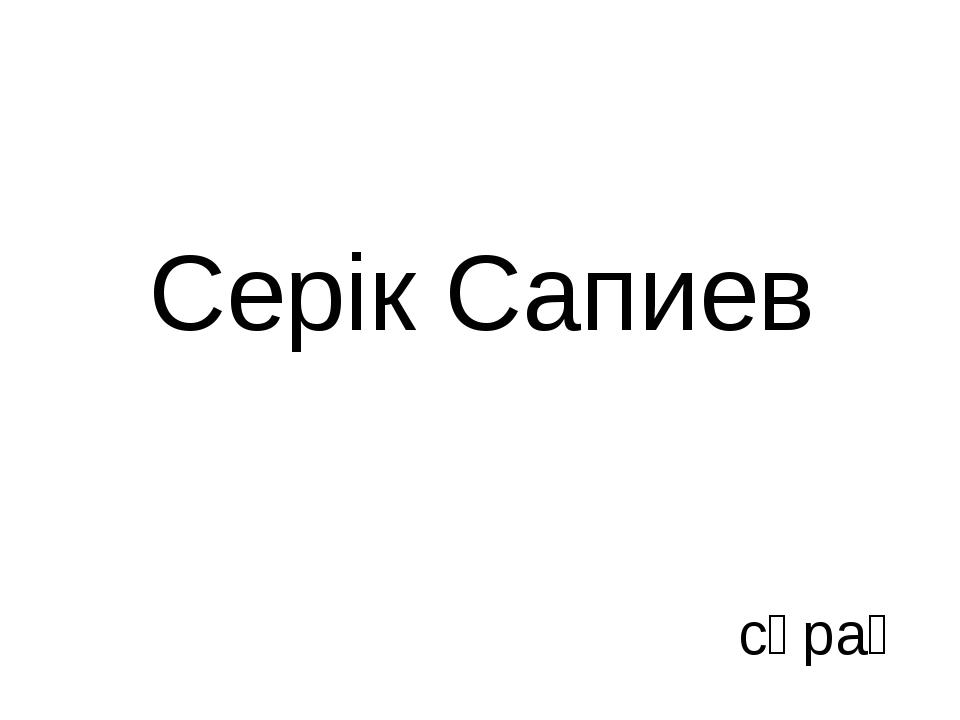 Серік Сапиев сұрақ