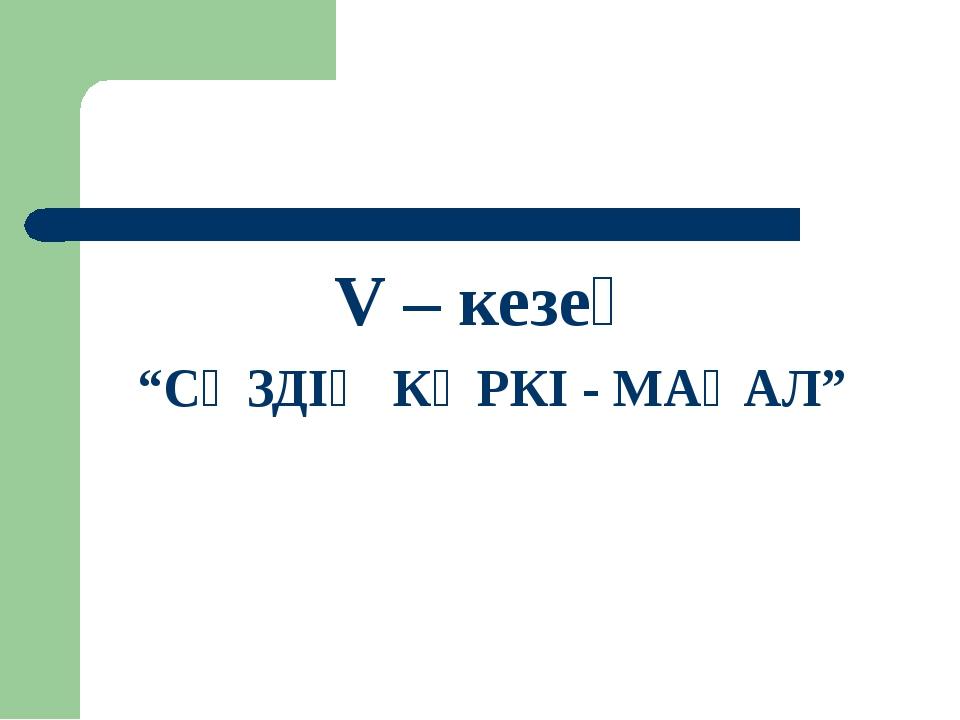 """V – кезең """"СӨЗДІҢ КӨРКІ - МАҚАЛ"""""""