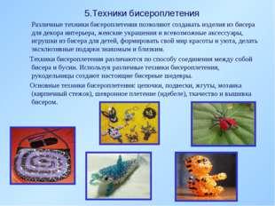 5.Техники бисероплетения Различные техники бисероплетения позволяют создавать