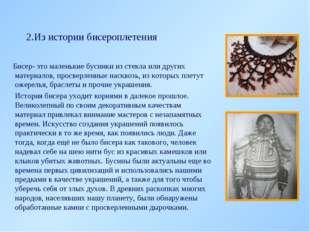 2.Из истории бисероплетения Бисер- это маленькие бусинки из стекла или других