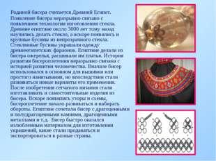 Родиной бисера считается Древний Египет. Появление бисера неразрывно связано