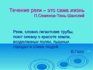 Течение реки – это сама жизнь П.Семенов-Тянь-Шанский Реки, словно гигантские