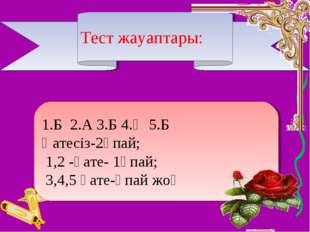 Тест жауаптары: 1.Б 2.А 3.Б 4.Ә 5.Б Қатесіз-2ұпай; 1,2 -қате- 1ұпай; 3,4,5 қа