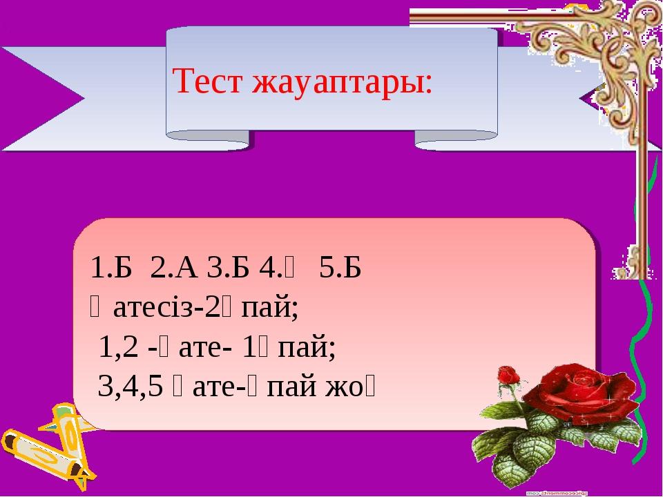 Тест жауаптары: 1.Б 2.А 3.Б 4.Ә 5.Б Қатесіз-2ұпай; 1,2 -қате- 1ұпай; 3,4,5 қа...