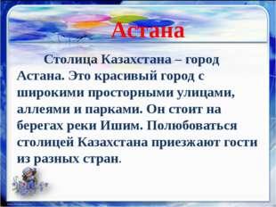 Столица Казахстана – город Астана. Это красивый город с широкими просторным