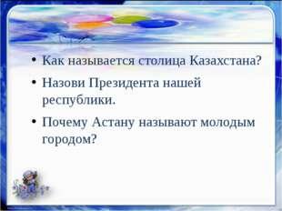 Как называется столица Казахстана? Назови Президента нашей республики. Почему