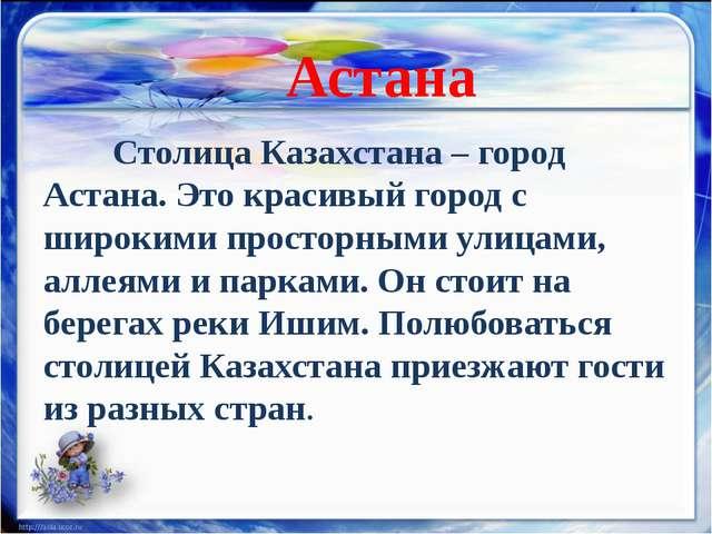 Столица Казахстана – город Астана. Это красивый город с широкими просторным...