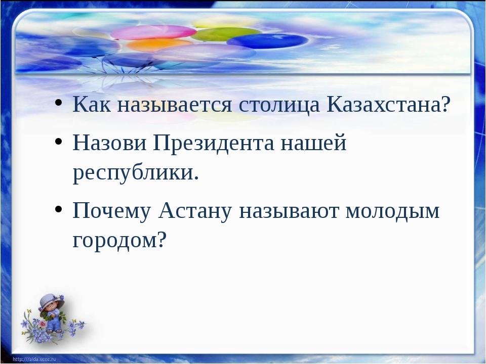 Как называется столица Казахстана? Назови Президента нашей республики. Почему...