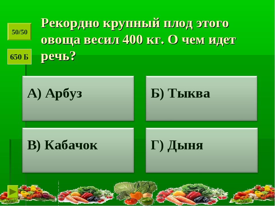 Рекордно крупный плод этого овоща весил 400 кг. О чем идет речь? 50/50 650 Б