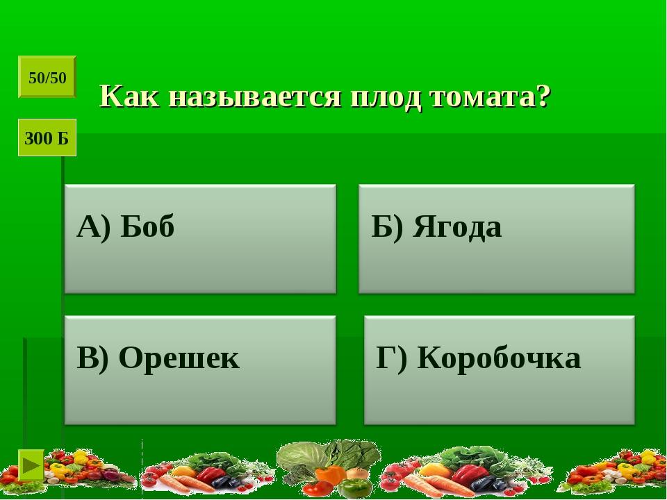 Как называется плод томата? 50/50 300 Б