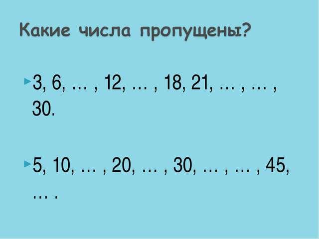 3, 6, … , 12, … , 18, 21, … , … , 30. 5, 10, … , 20, … , 30, … , … , 45, … .