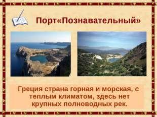 Порт«Познавательный» Греция страна горная и морская, с теплым климатом, здесь