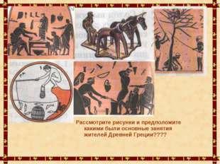 Рассмотрите рисунки и предположите какими были основные занятия жителей Древн
