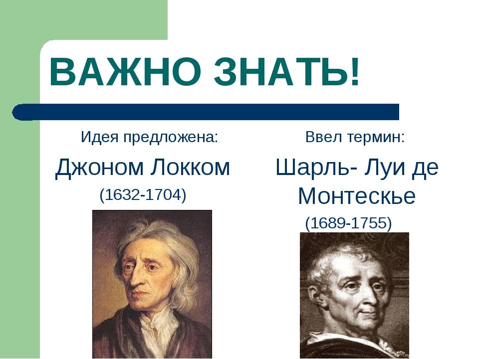 ВАЖНО ЗНАТЬ! Идея предложена: Джоном Локком (1632-1704) Ввел термин: Шарль...