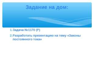 Задача №1170 (Р) Разработать презентацию на тему «Законы постоянного тока» За