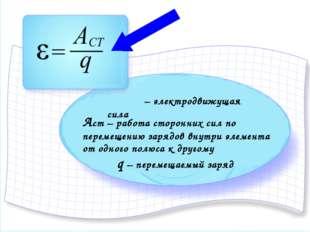 ξ – электродвижущая сила Аст – работа сторонних сил по перемещению зарядов в