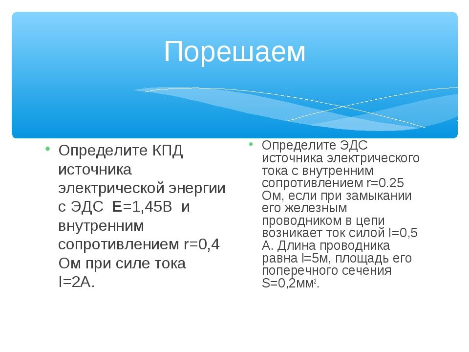 Порешаем Определите КПД источника электрической энергии с ЭДС Е=1,45В и внутр...