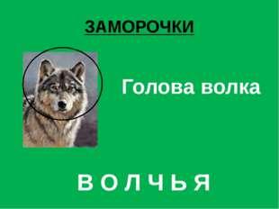 ЗАМОРОЧКИ Голова волка В О Л Ч Ь Я