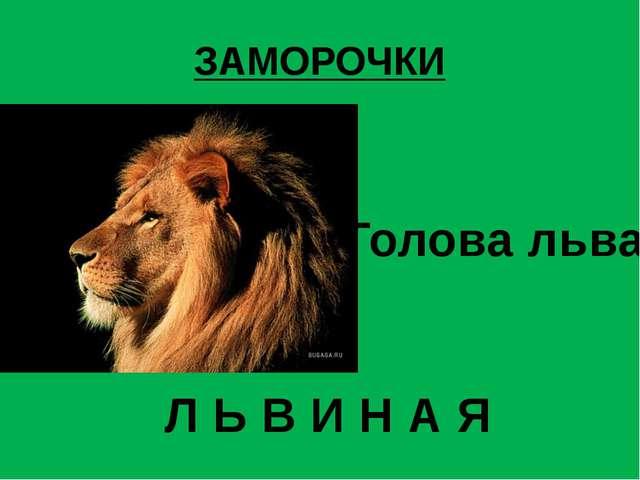 ЗАМОРОЧКИ Голова льва Л Ь В И Н А Я