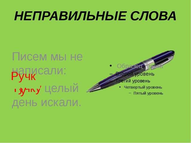 НЕПРАВИЛЬНЫЕ СЛОВА Писем мы не написали: Тучку целый день искали. Ручку