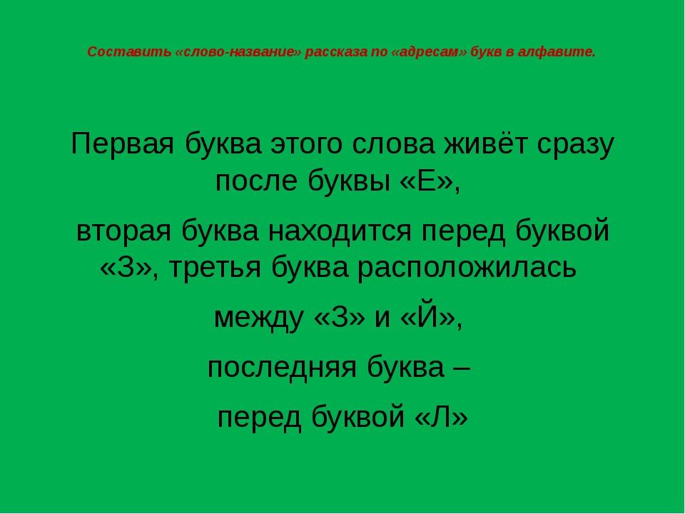 Составить «слово-название» рассказа по «адресам» букв в алфавите. Первая букв...