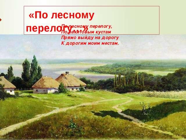 По лесному перелогу, По ракитовым кустам Прямо выйду на дорогу К дорогим моим...