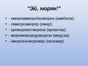 """""""Эй, моряк!"""" - кмореамморебалмореа (камбала); - оммореаморер (омар); - кремор"""