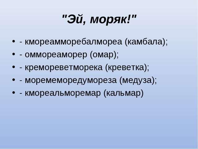"""""""Эй, моряк!"""" - кмореамморебалмореа (камбала); - оммореаморер (омар); - кремор..."""