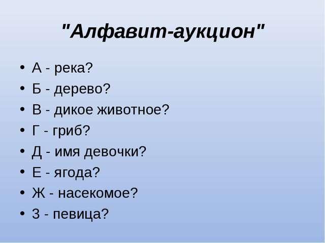 """""""Алфавит-аукцион"""" А - река? Б - дерево? В - дикое животное? Г - гриб? Д - имя..."""
