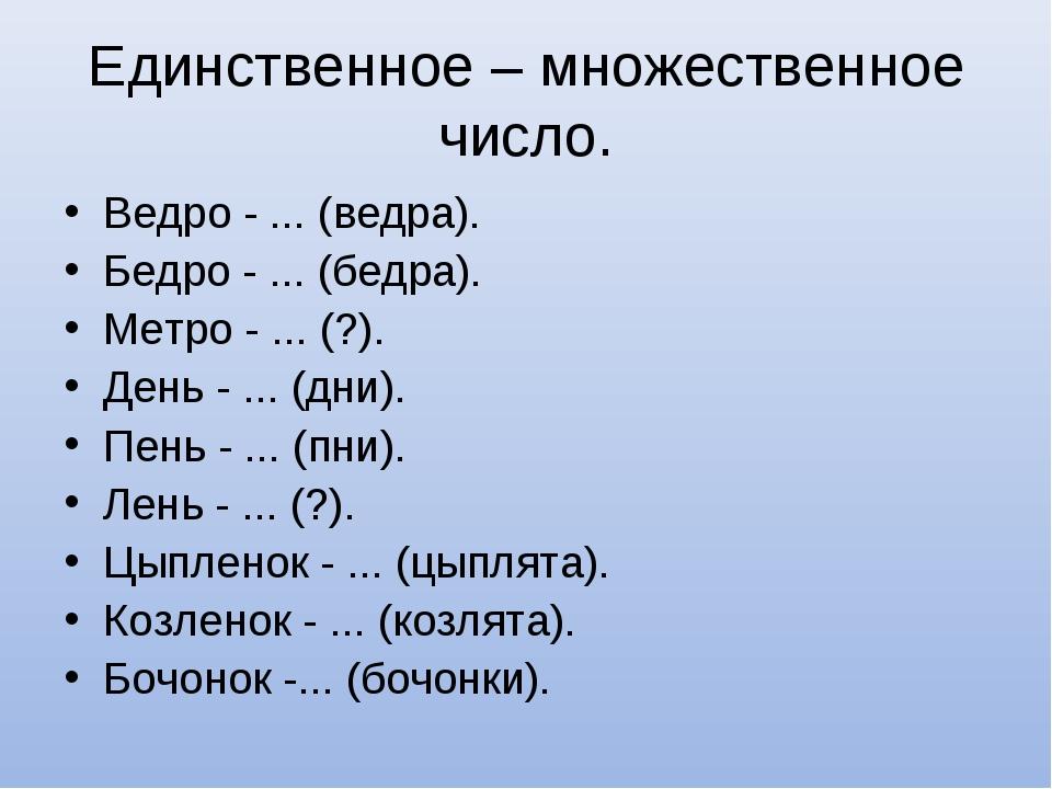 Единственное – множественное число. Ведро - ... (ведра). Бедро - ... (бедра)....