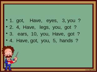 1. got, Have, eyes, 3, you ? 2. 4, Have, legs, you, got ? 3. ears, 10, you,