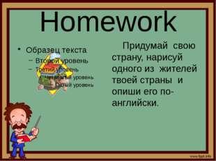 Homework Придумай свою страну, нарисуй одного из жителей твоей страны и опиши