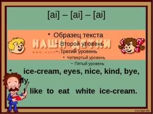 [ai] – [ai] – [ai] ice-cream, eyes, nice, kind, bye, fly. I like to eat white