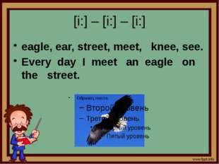 [i:] – [i:] – [i:] eagle, ear, street, meet, knee, see. Every day I meet an e