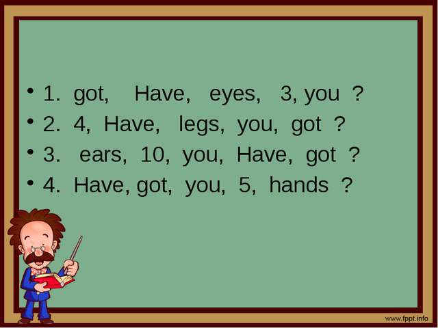 1. got, Have, eyes, 3, you ? 2. 4, Have, legs, you, got ? 3. ears, 10, you,...