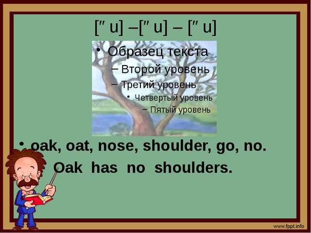 [əu] –[əu] – [əu] oak, oat, nose, shoulder, go, no. Oak has no shoulders.