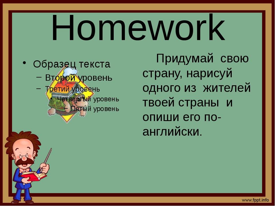Homework Придумай свою страну, нарисуй одного из жителей твоей страны и опиши...