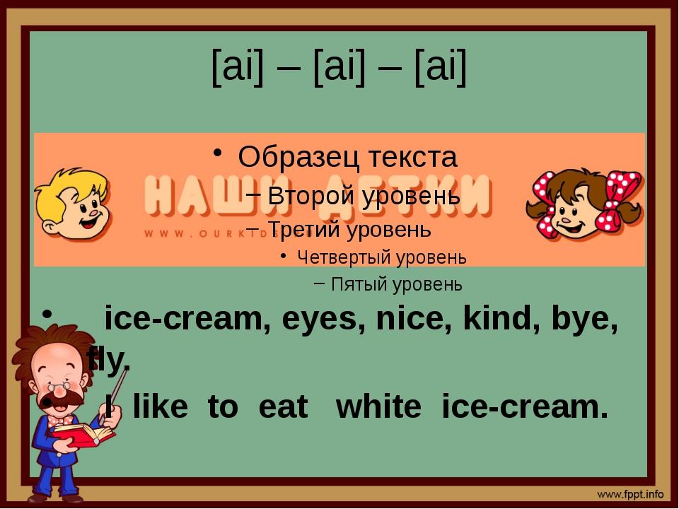 [ai] – [ai] – [ai] ice-cream, eyes, nice, kind, bye, fly. I like to eat white...