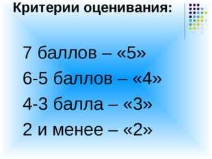 Критерии оценивания: 7 баллов – «5» 6-5 баллов – «4» 4-3 балла – «3» 2 и мене