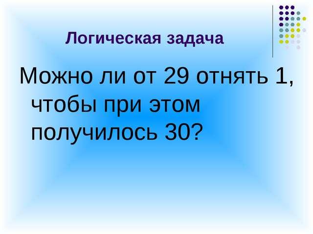 Логическая задача Можно ли от 29 отнять 1, чтобы при этом получилось 30?
