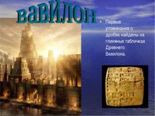 Первые упоминания о дробях найдены на глиняных табличках Древнего Вавилона.