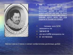 Именно Симона Стевина и считают изобретателем десятичных дробей В 1585 г., не