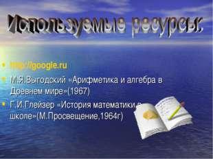 http://google.ru М.Я.Выгодский «Арифметика и алгебра в Древнем мире»(1967) Г