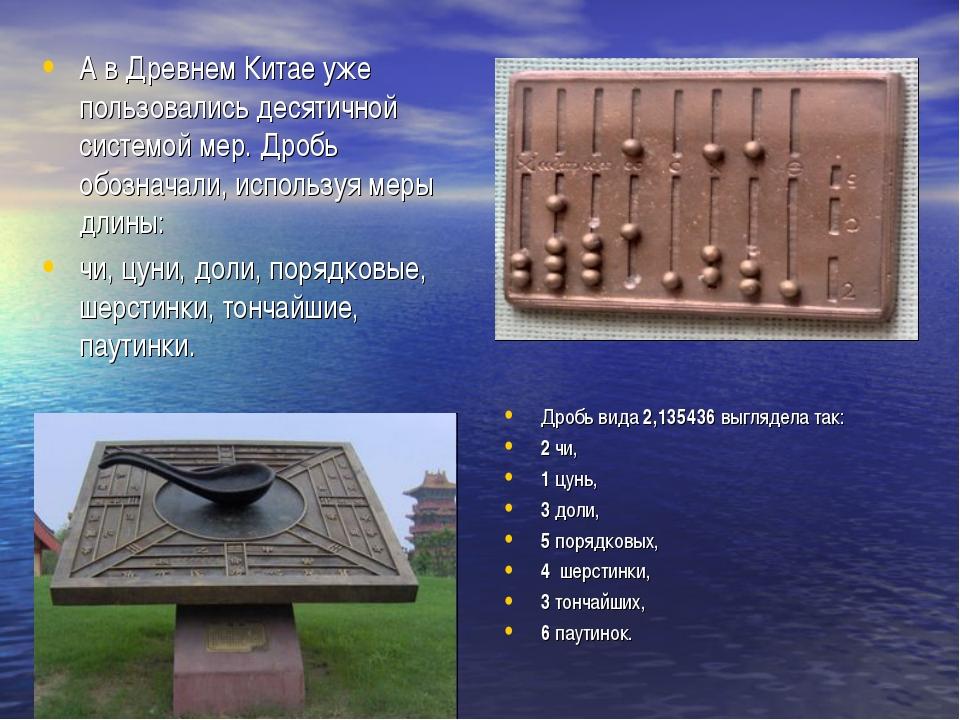 А в Древнем Китае уже пользовались десятичной системой мер. Дробь обозначали,...