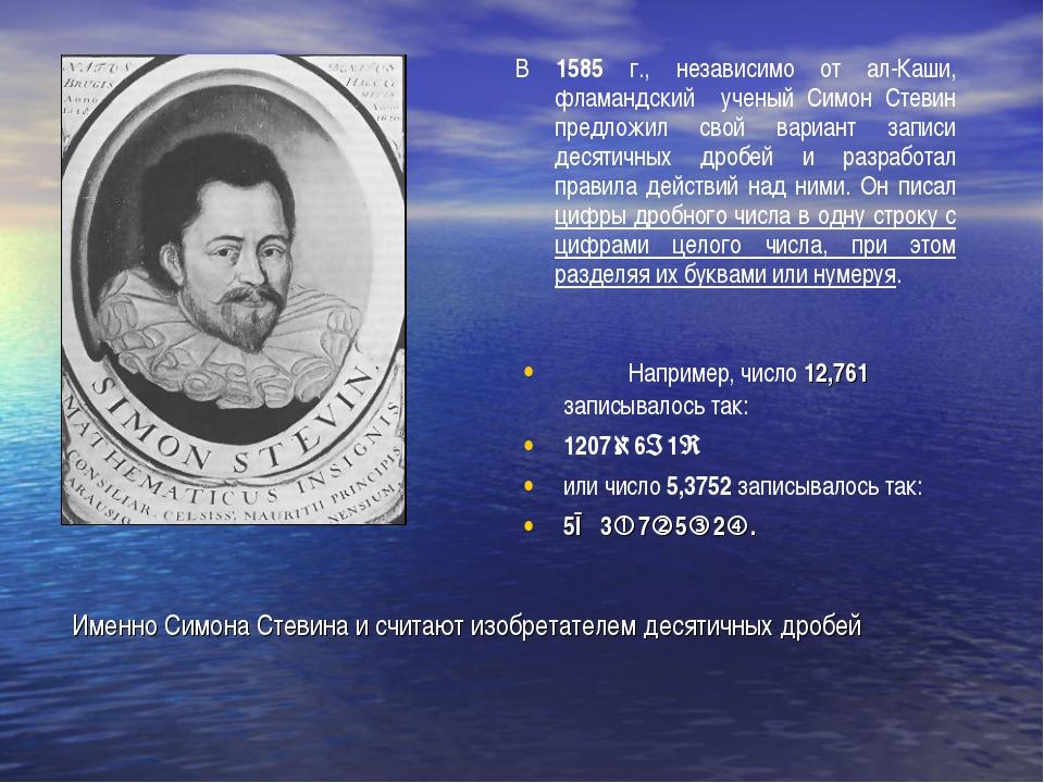 Именно Симона Стевина и считают изобретателем десятичных дробей В 1585 г., не...