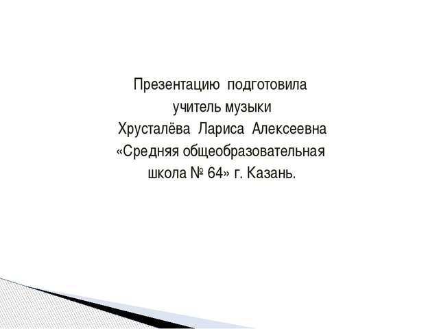 Презентацию подготовила учитель музыки Хрусталёва Лариса Алексеевна «Средняя...