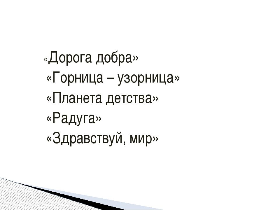 «Дорога добра» «Горница – узорница» «Планета детства» «Радуга» «Здравствуй,...
