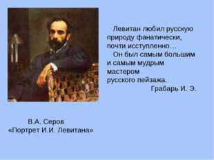 В.А. Серов «Портрет И.И. Левитана» Левитан любил русскую природу фанатически